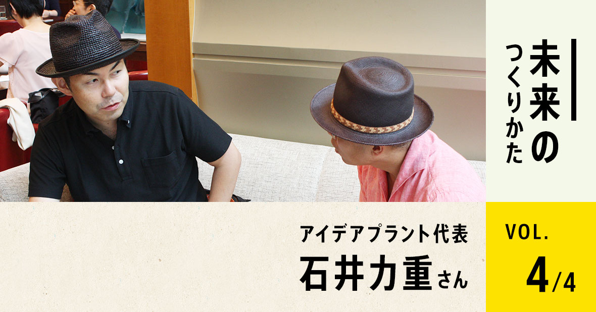 アイデアプラント代表 石井力重さん(最終回/全4回)