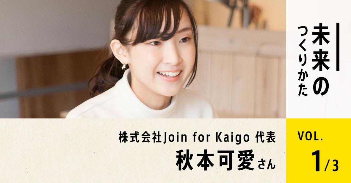 株式会社Join for Kaigo代表 秋本可愛さん(第1回/全3回)