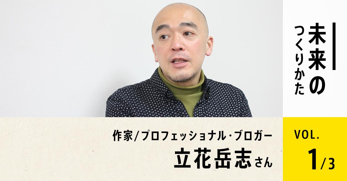 作家/プロフェッショナル・ブロガー 立花岳志さん(第1回/全3回)
