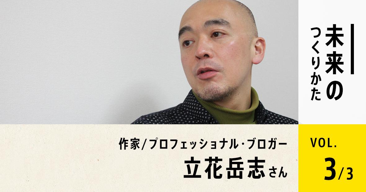 作家/プロフェッショナル・ブロガー 立花岳志さん(最終回/全3回)
