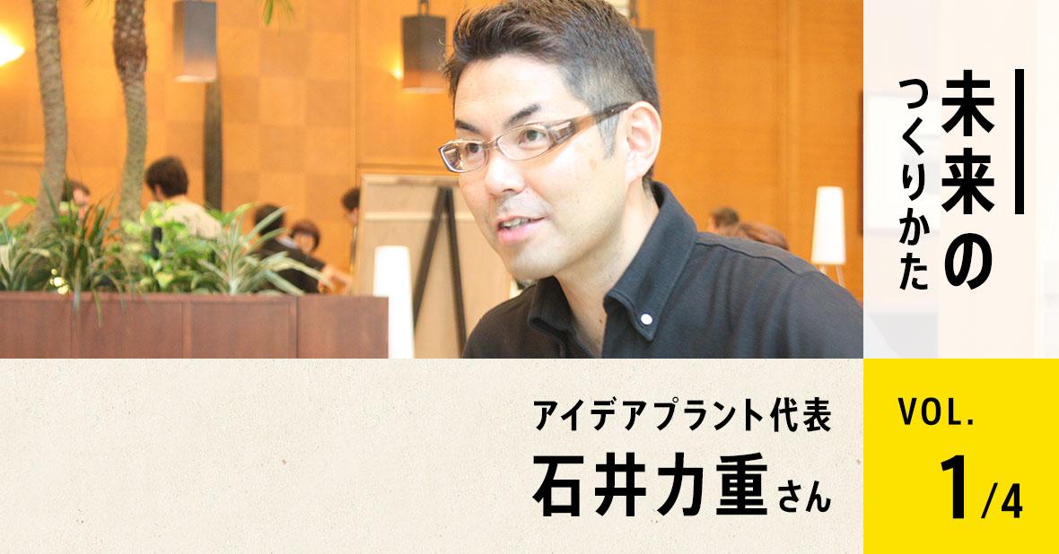 アイデアプラント代表 石井力重さん(第1回/全4回)