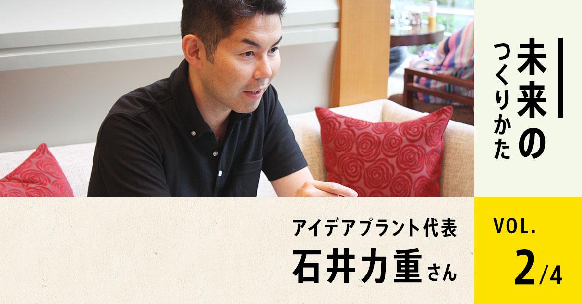 アイデアプラント代表 石井力重さん(第2回/全4回)